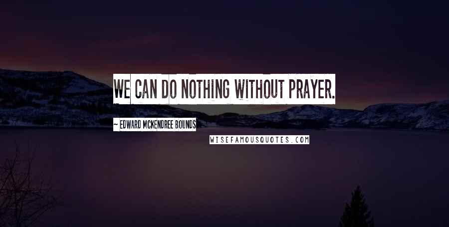 Edward McKendree Bounds quotes: We can do nothing without prayer.