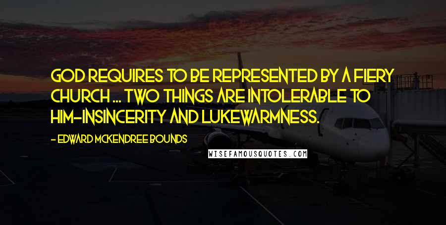 Edward McKendree Bounds quotes: God requires to be represented by a fiery Church ... two things are intolerable to Him-insincerity and lukewarmness.