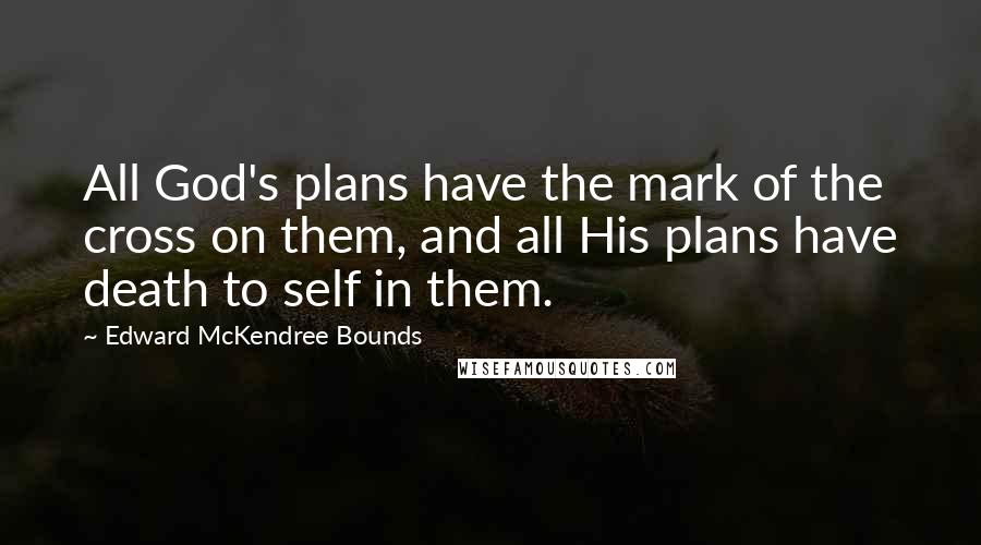 Edward McKendree Bounds quotes: All God's plans have the mark of the cross on them, and all His plans have death to self in them.