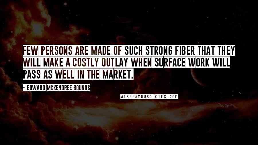 Edward McKendree Bounds quotes: Few persons are made of such strong fiber that they will make a costly outlay when surface work will pass as well in the market.