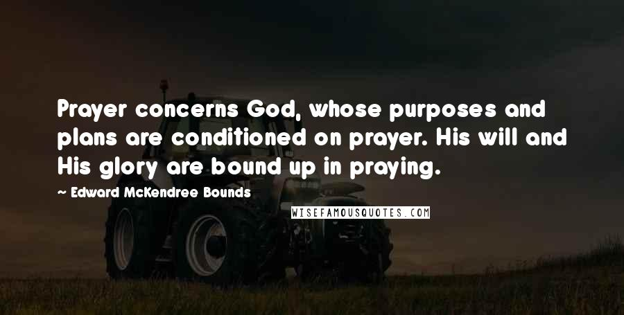 Edward McKendree Bounds quotes: Prayer concerns God, whose purposes and plans are conditioned on prayer. His will and His glory are bound up in praying.