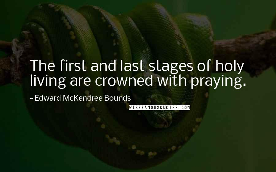 Edward McKendree Bounds quotes: The first and last stages of holy living are crowned with praying.