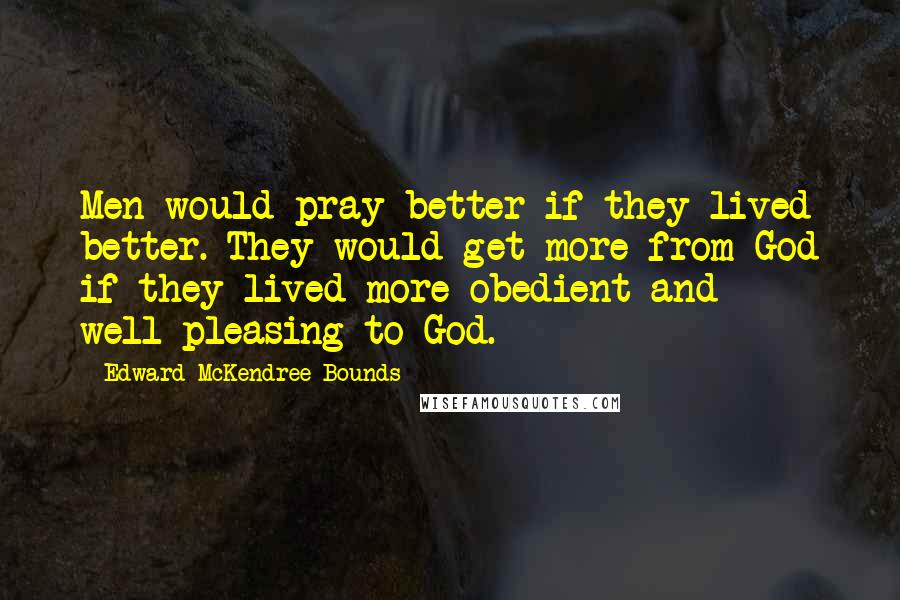 Edward McKendree Bounds quotes: Men would pray better if they lived better. They would get more from God if they lived more obedient and well-pleasing to God.