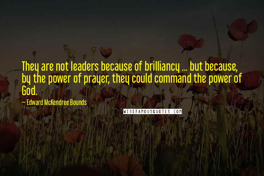 Edward McKendree Bounds quotes: They are not leaders because of brilliancy ... but because, by the power of prayer, they could command the power of God.