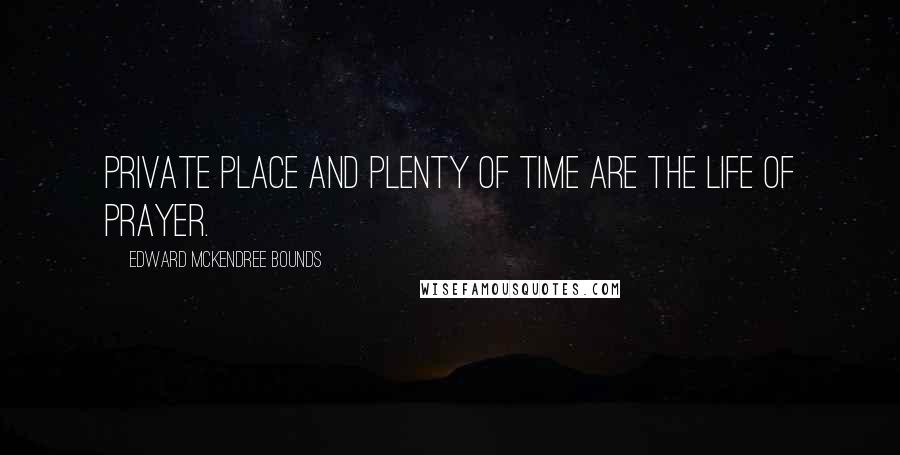 Edward McKendree Bounds quotes: Private place and plenty of time are the life of prayer.