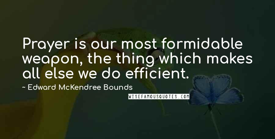 Edward McKendree Bounds quotes: Prayer is our most formidable weapon, the thing which makes all else we do efficient.