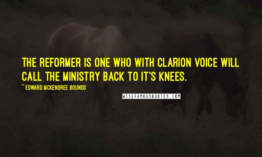 Edward McKendree Bounds quotes: The reformer is one who with clarion voice will call the ministry back to it's knees.