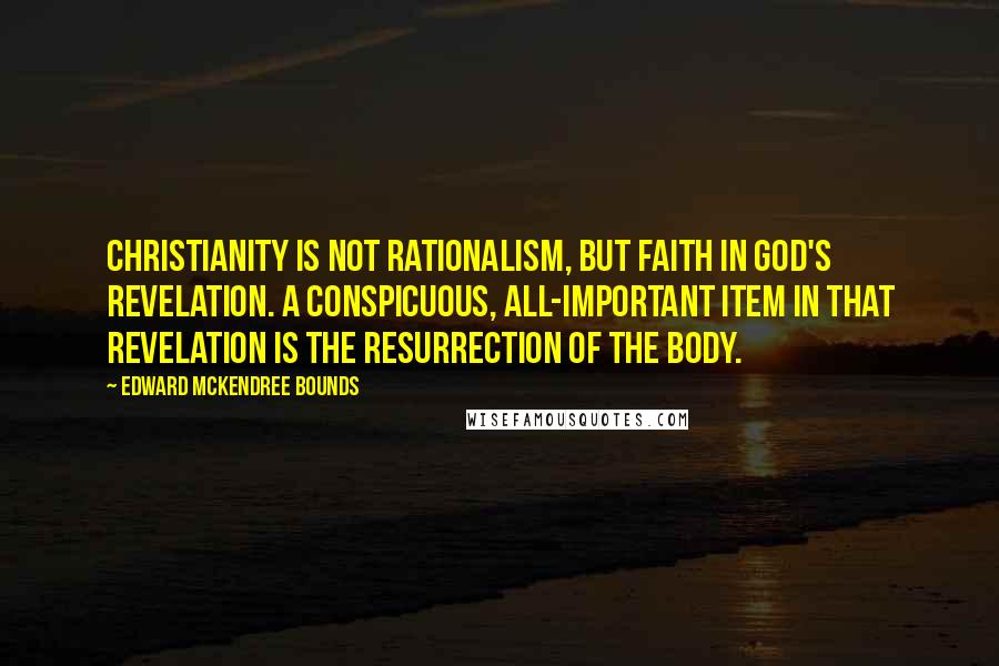 Edward McKendree Bounds quotes: Christianity is not rationalism, but faith in God's revelation. A conspicuous, all-important item in that revelation is the resurrection of the body.
