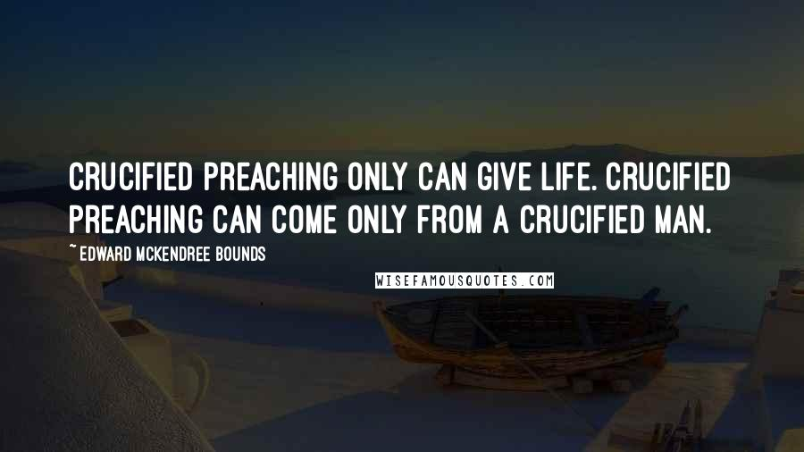 Edward McKendree Bounds quotes: Crucified preaching only can give life. Crucified preaching can come only from a crucified man.