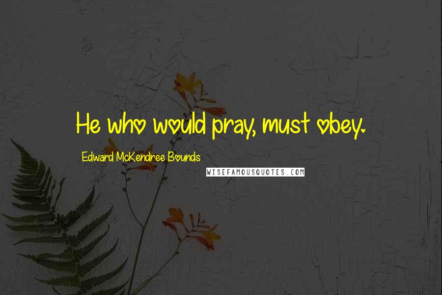 Edward McKendree Bounds quotes: He who would pray, must obey.