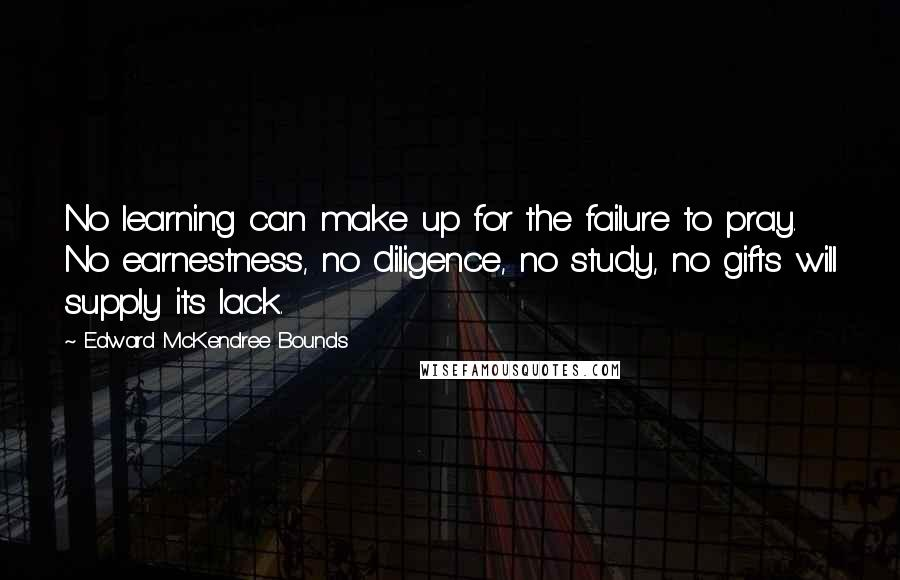 Edward McKendree Bounds quotes: No learning can make up for the failure to pray. No earnestness, no diligence, no study, no gifts will supply its lack.