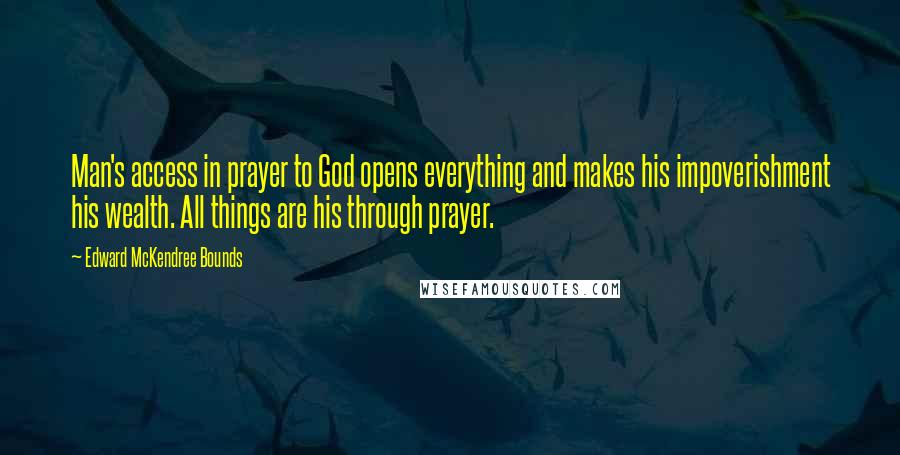 Edward McKendree Bounds quotes: Man's access in prayer to God opens everything and makes his impoverishment his wealth. All things are his through prayer.