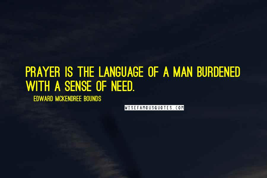 Edward McKendree Bounds quotes: Prayer is the language of a man burdened with a sense of need.