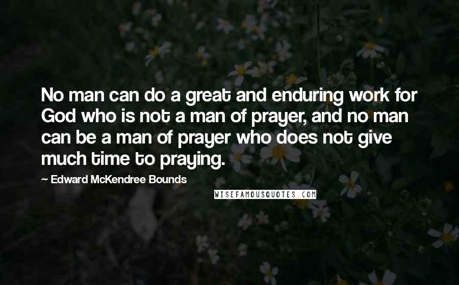 Edward McKendree Bounds quotes: No man can do a great and enduring work for God who is not a man of prayer, and no man can be a man of prayer who does not