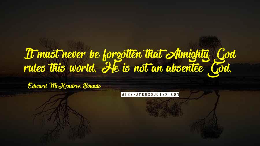 Edward McKendree Bounds quotes: It must never be forgotten that Almighty God rules this world. He is not an absentee God.