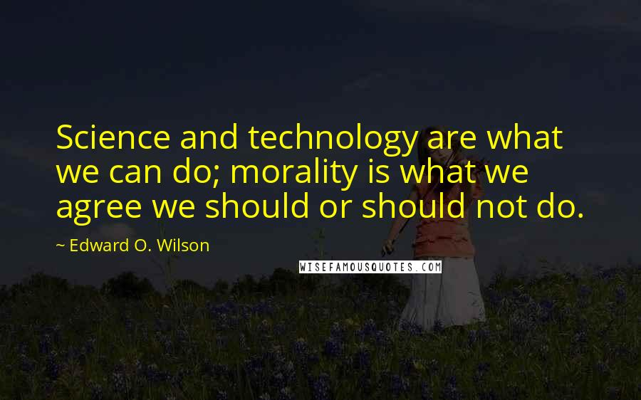 Edward O. Wilson quotes: Science and technology are what we can do; morality is what we agree we should or should not do.
