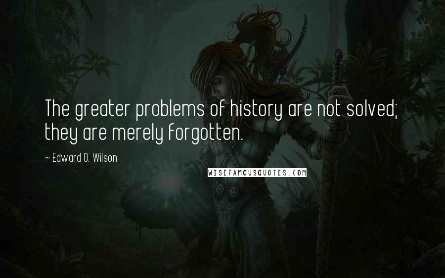 Edward O. Wilson quotes: The greater problems of history are not solved; they are merely forgotten.