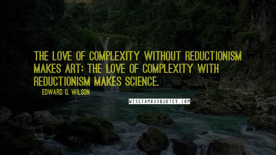 Edward O. Wilson quotes: The love of complexity without reductionism makes art; the love of complexity with reductionism makes science.