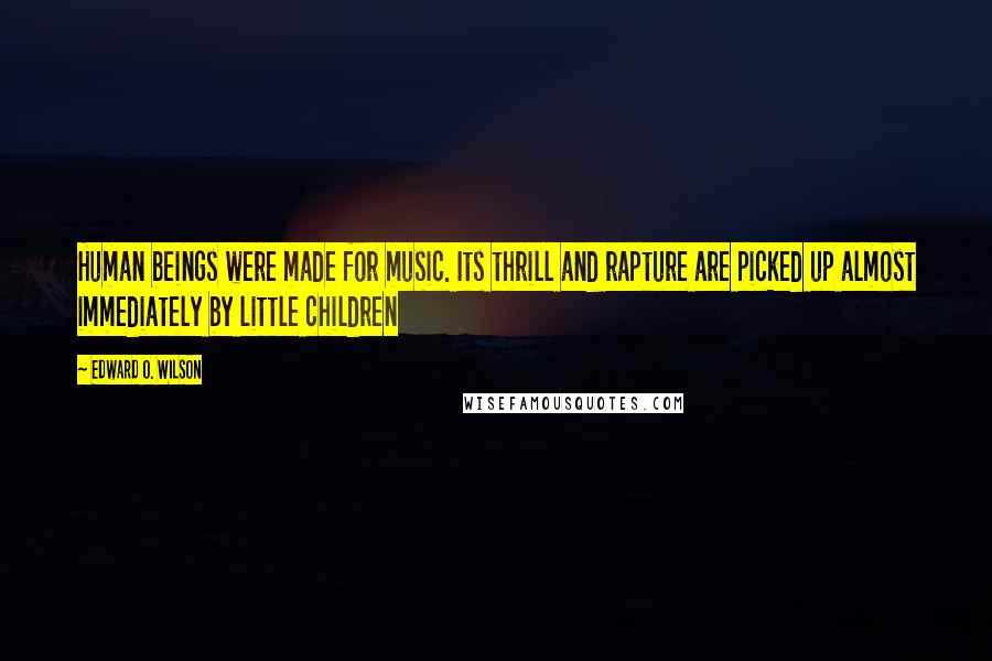 Edward O. Wilson quotes: Human beings were made for music. Its thrill and rapture are picked up almost immediately by little children