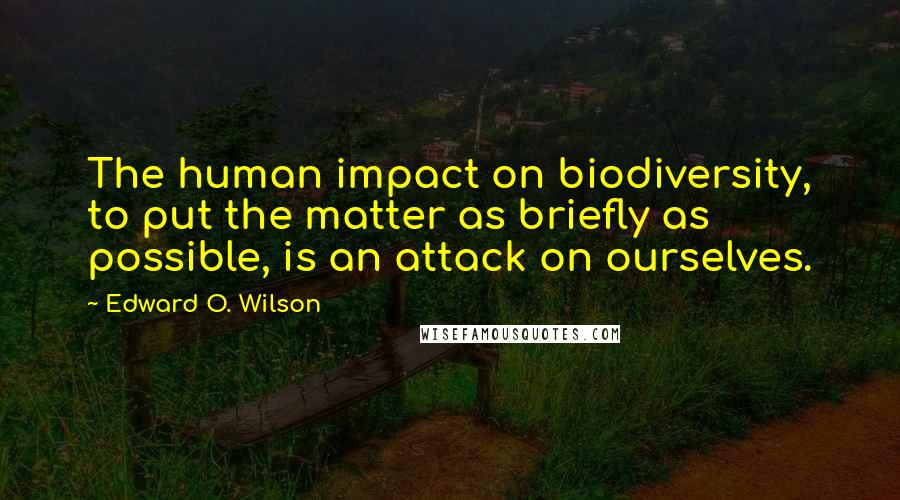 Edward O. Wilson quotes: The human impact on biodiversity, to put the matter as briefly as possible, is an attack on ourselves.