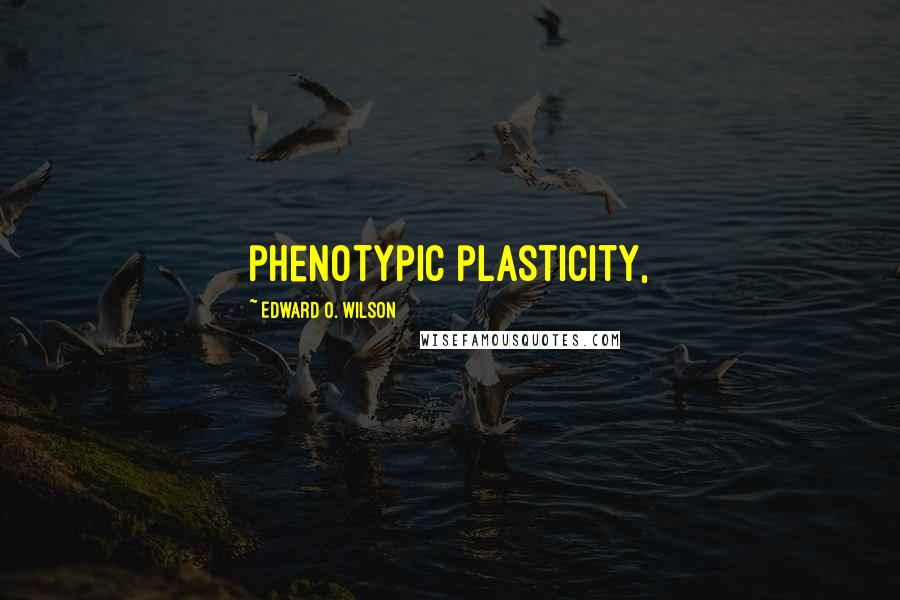 Edward O. Wilson quotes: phenotypic plasticity,