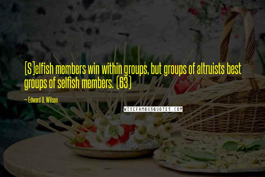 Edward O. Wilson quotes: [S]elfish members win within groups, but groups of altruists best groups of selfish members. (63)