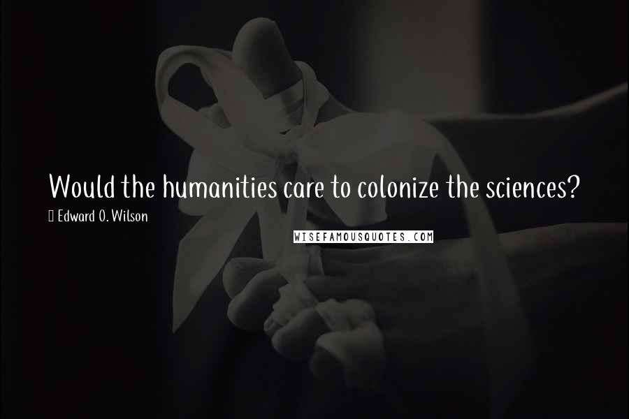 Edward O. Wilson quotes: Would the humanities care to colonize the sciences?