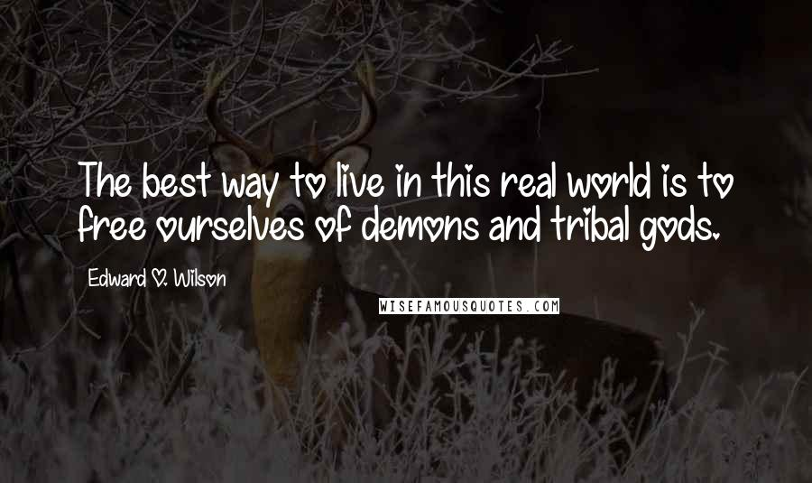 Edward O. Wilson quotes: The best way to live in this real world is to free ourselves of demons and tribal gods.
