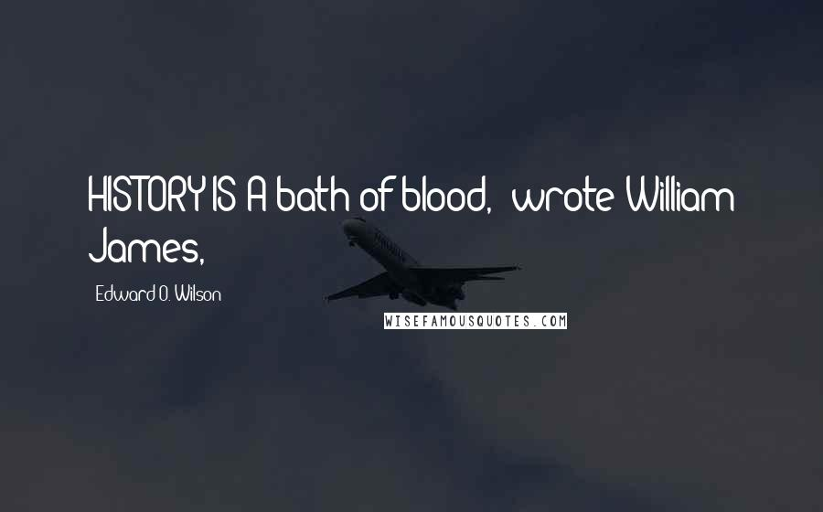 "Edward O. Wilson quotes: HISTORY IS A bath of blood,"" wrote William James,"