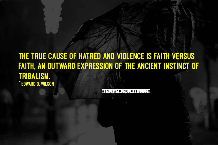 Edward O. Wilson quotes: The true cause of hatred and violence is faith versus faith, an outward expression of the ancient instinct of tribalism.