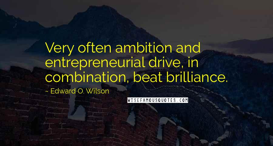 Edward O. Wilson quotes: Very often ambition and entrepreneurial drive, in combination, beat brilliance.