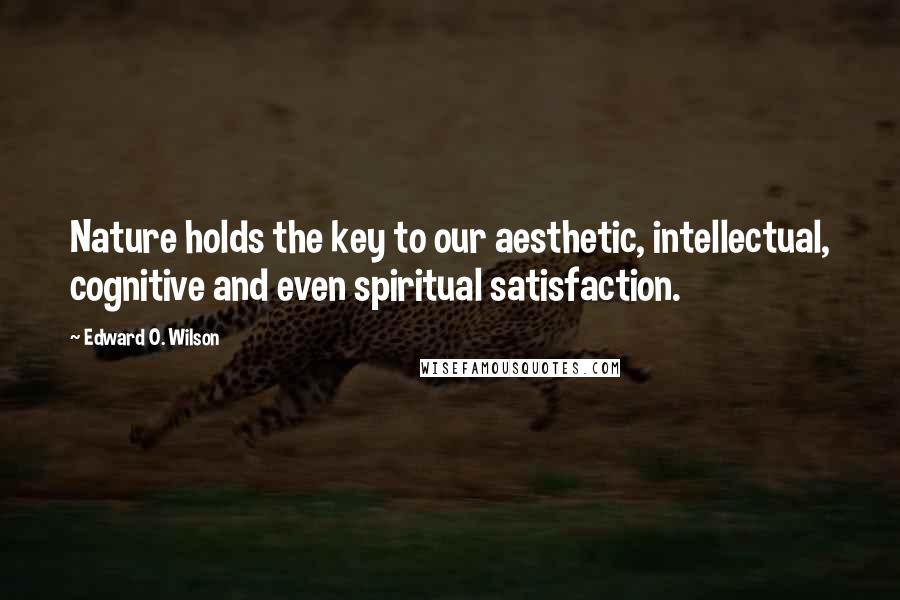 Edward O. Wilson quotes: Nature holds the key to our aesthetic, intellectual, cognitive and even spiritual satisfaction.