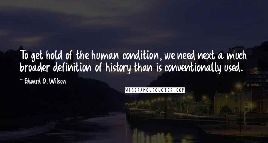 Edward O. Wilson quotes: To get hold of the human condition, we need next a much broader definition of history than is conventionally used.