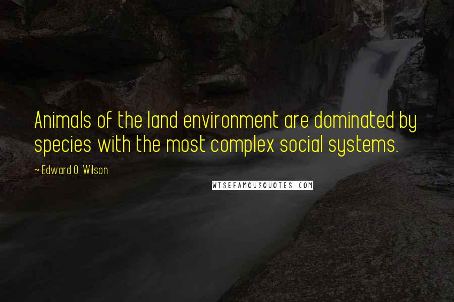 Edward O. Wilson quotes: Animals of the land environment are dominated by species with the most complex social systems.