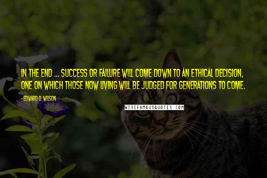 Edward O. Wilson quotes: In the end ... success or failure will come down to an ethical decision, one on which those now living will be judged for generations to come.