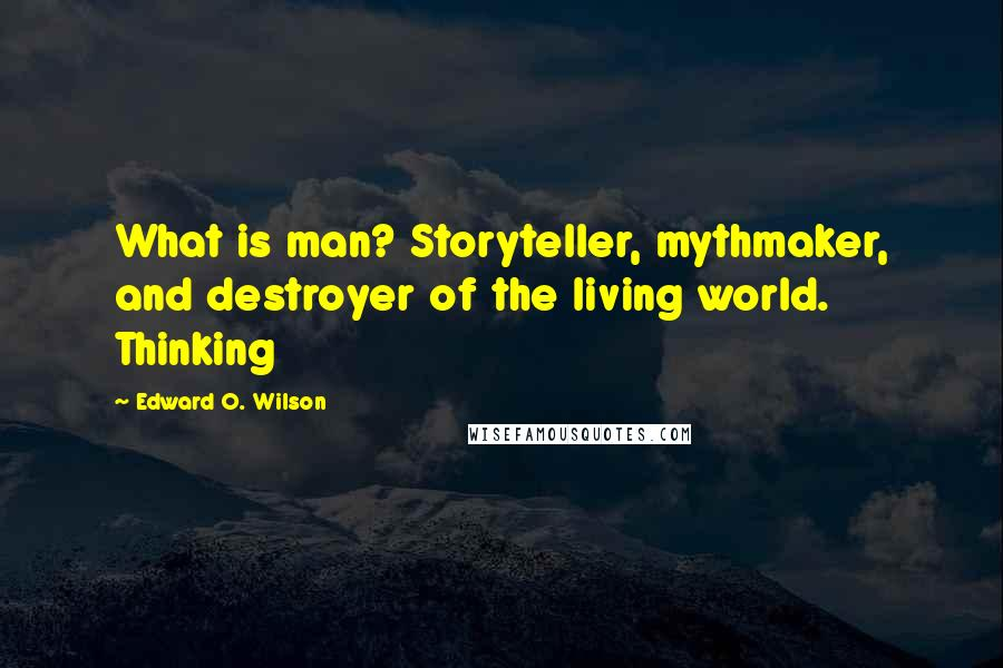 Edward O. Wilson quotes: What is man? Storyteller, mythmaker, and destroyer of the living world. Thinking