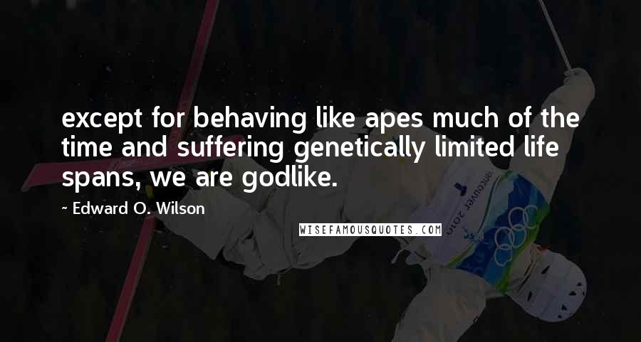 Edward O. Wilson quotes: except for behaving like apes much of the time and suffering genetically limited life spans, we are godlike.