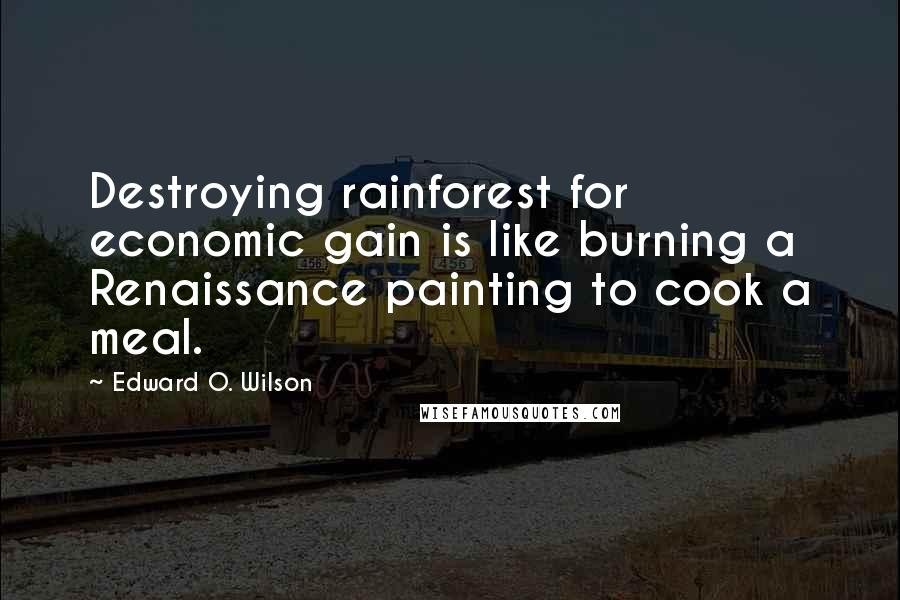 Edward O. Wilson quotes: Destroying rainforest for economic gain is like burning a Renaissance painting to cook a meal.