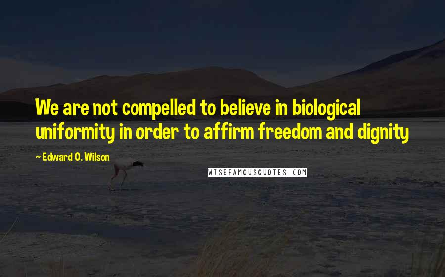Edward O. Wilson quotes: We are not compelled to believe in biological uniformity in order to affirm freedom and dignity