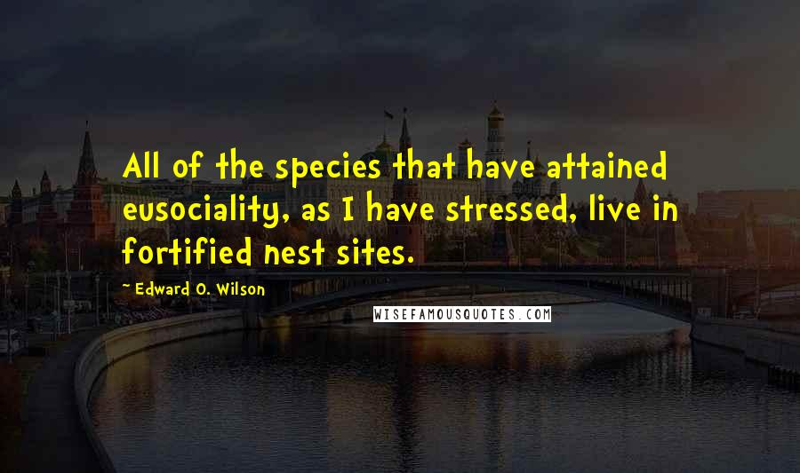 Edward O. Wilson quotes: All of the species that have attained eusociality, as I have stressed, live in fortified nest sites.