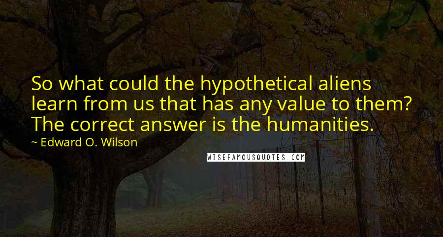 Edward O. Wilson quotes: So what could the hypothetical aliens learn from us that has any value to them? The correct answer is the humanities.