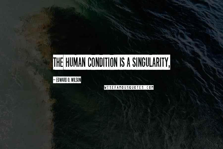 Edward O. Wilson quotes: The human condition is a singularity,