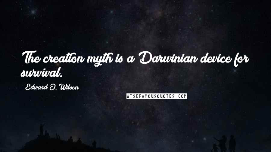 Edward O. Wilson quotes: The creation myth is a Darwinian device for survival.