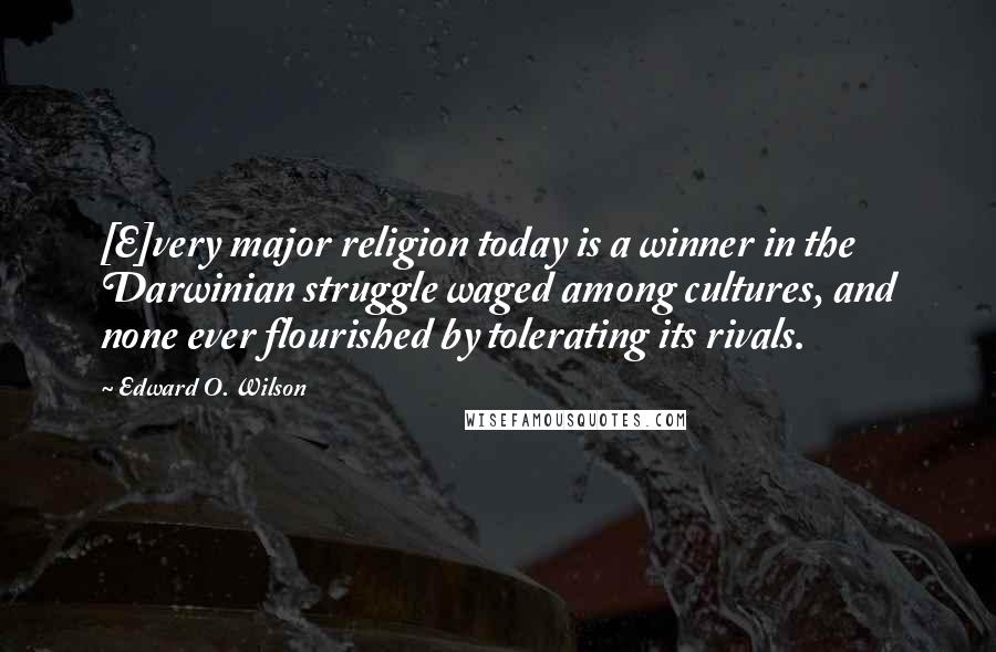 Edward O. Wilson quotes: [E]very major religion today is a winner in the Darwinian struggle waged among cultures, and none ever flourished by tolerating its rivals.
