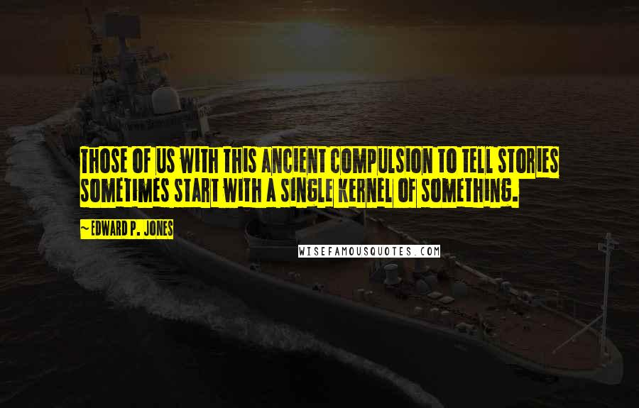 Edward P. Jones quotes: Those of us with this ancient compulsion to tell stories sometimes start with a single kernel of something.