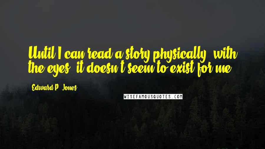Edward P. Jones quotes: Until I can read a story physically, with the eyes, it doesn't seem to exist for me.