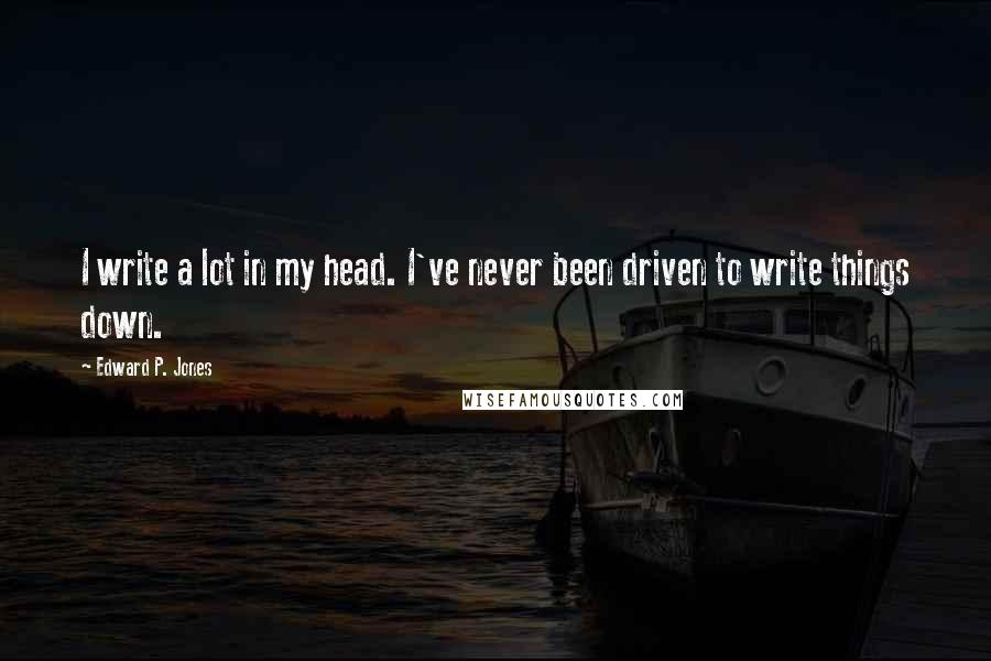 Edward P. Jones quotes: I write a lot in my head. I've never been driven to write things down.