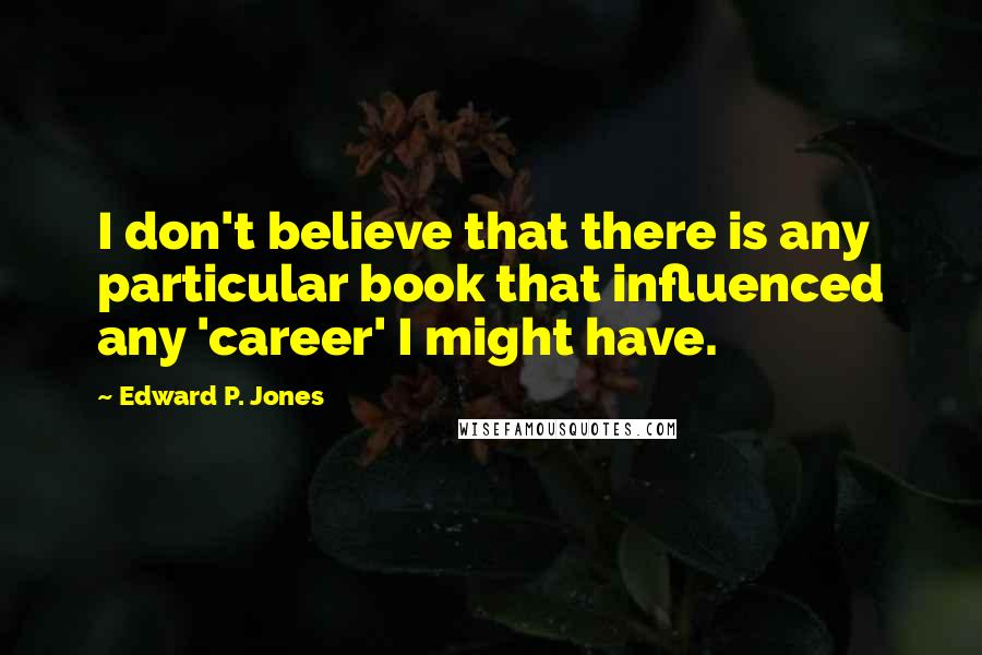 Edward P. Jones quotes: I don't believe that there is any particular book that influenced any 'career' I might have.