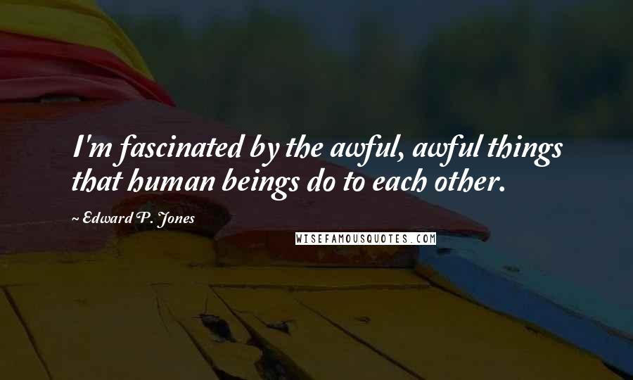Edward P. Jones quotes: I'm fascinated by the awful, awful things that human beings do to each other.