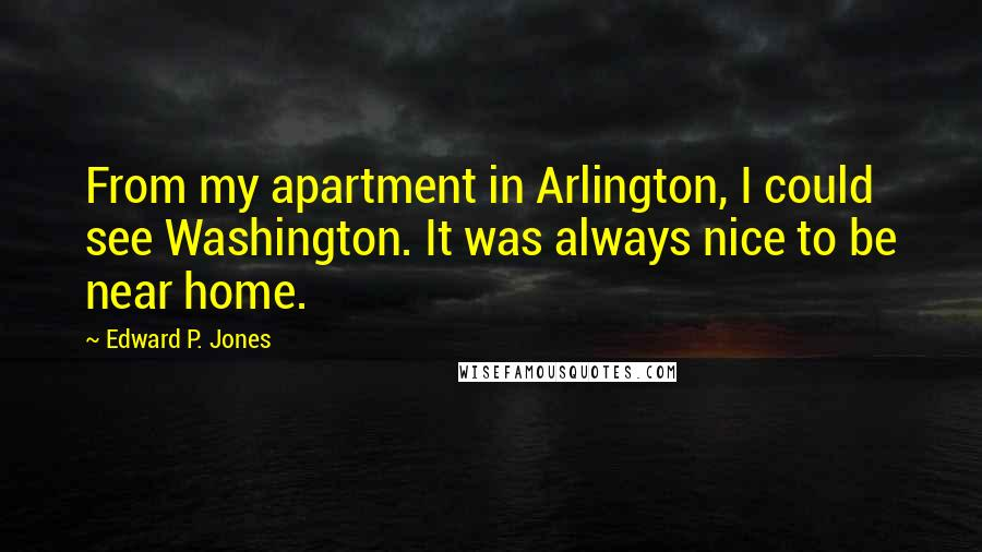Edward P. Jones quotes: From my apartment in Arlington, I could see Washington. It was always nice to be near home.